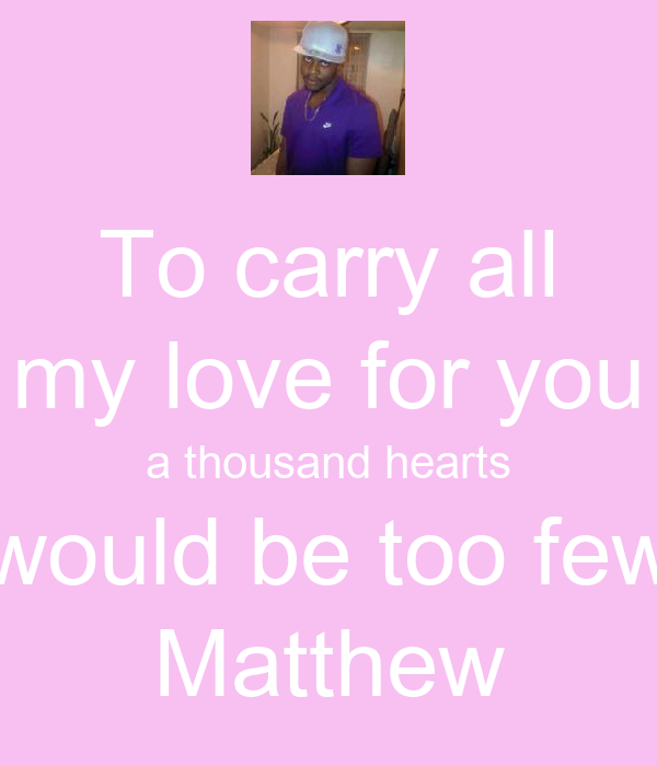 To carry all my love for you a thousand hearts would be too few Matthew