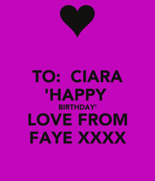 TO:  CIARA 'HAPPY  BIRTHDAY' LOVE FROM FAYE XXXX