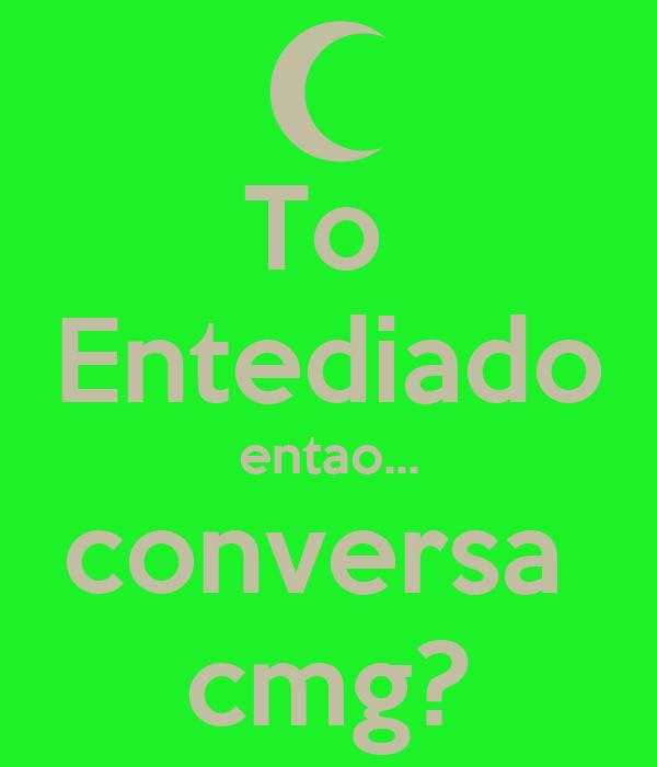 To  Entediado entao... conversa  cmg?