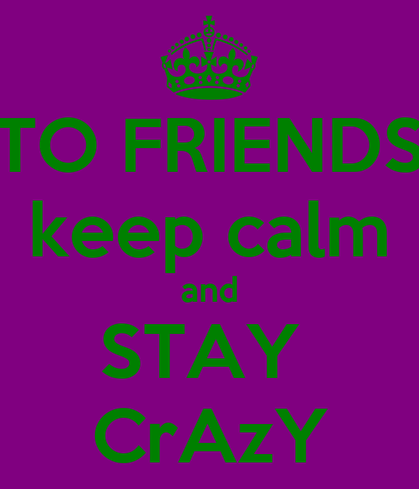 TO FRIENDS keep calm and STAY  CrAzY