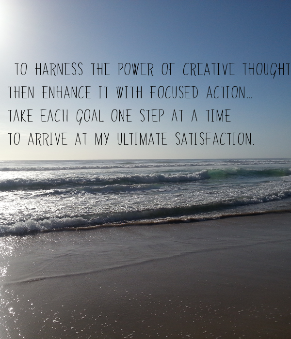 To harness the power of creative thought then enhance it with focused action... take each goal one step at a time -  to arrive at my ultimate satisfaction.