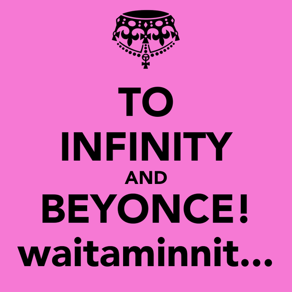 TO INFINITY AND BEYONCE! waitaminnit...