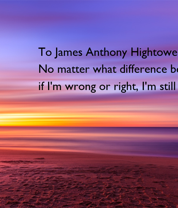 To James Anthony Hightower No matter what difference between us, if I'm wrong or right, I'm still your Mother
