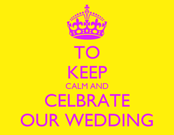TO KEEP CALM AND CELBRATE OUR WEDDING