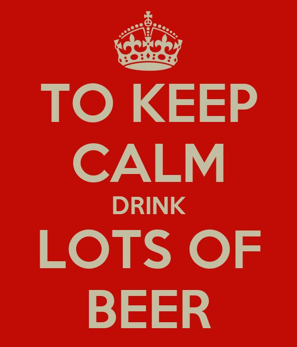 TO KEEP CALM DRINK LOTS OF BEER