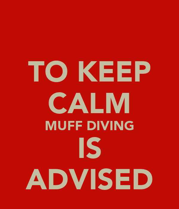 TO KEEP CALM MUFF DIVING IS ADVISED