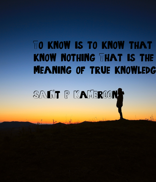 To know, is to know that you know nothing. That is the meaning of true knowledge.  SAiNt P KaMErOOn