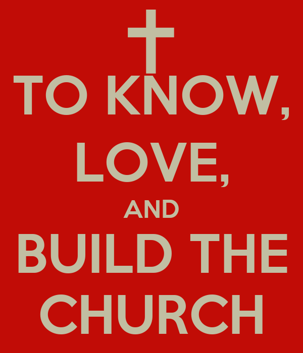 TO KNOW, LOVE, AND BUILD THE CHURCH