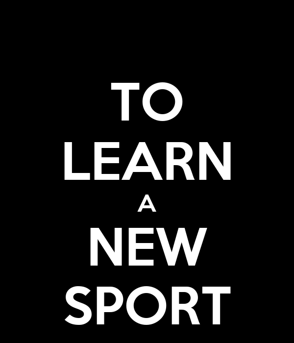 TO LEARN A NEW SPORT