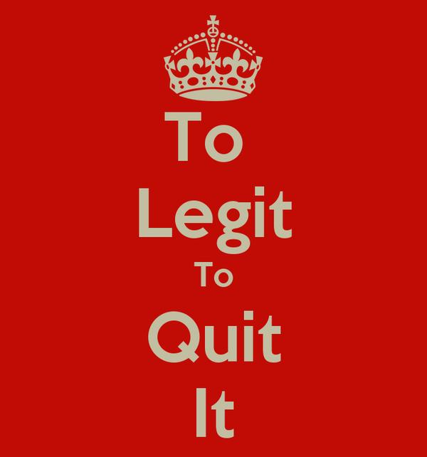 To  Legit To Quit It