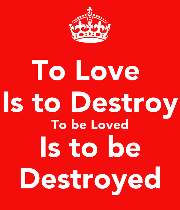 To Love  Is to Destroy To be Loved Is to be Destroyed