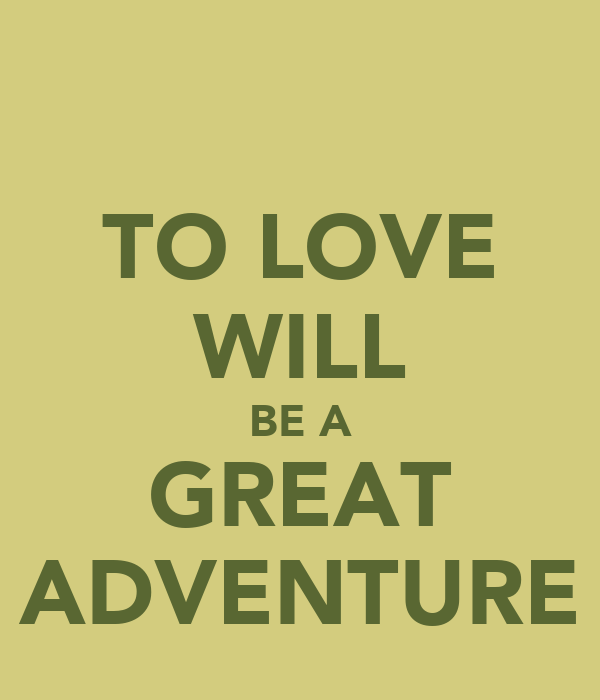 TO LOVE WILL BE A GREAT ADVENTURE