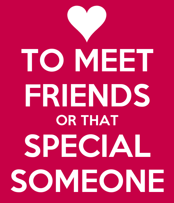 TO MEET FRIENDS OR THAT SPECIAL SOMEONE