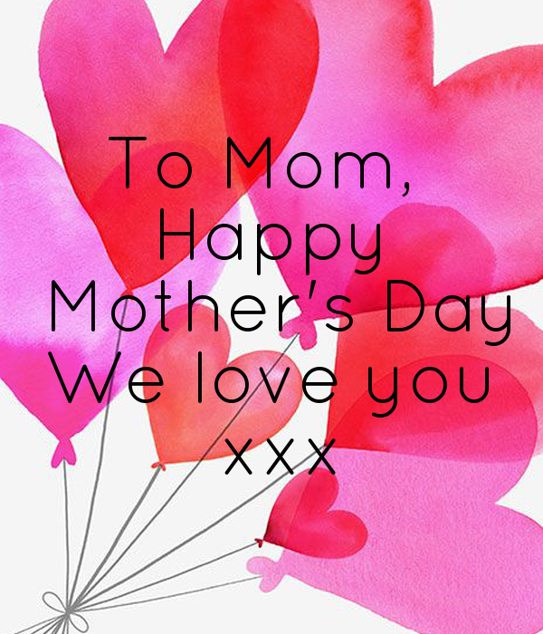 To Mom,  Happy  Mother's Day We love you  xxx