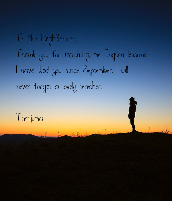 To Mrs LieghBennett, Thank you for teaching, me English lessons,  I have liked you since September. I will never forget a lovely teacher.  Tanjuma