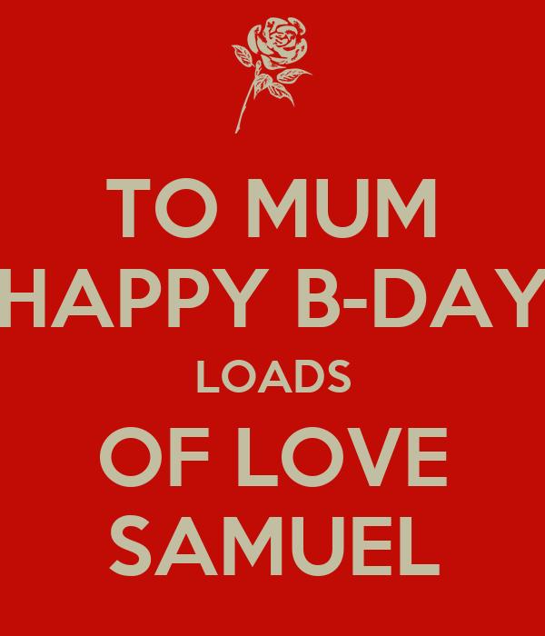 TO MUM HAPPY B-DAY LOADS OF LOVE SAMUEL