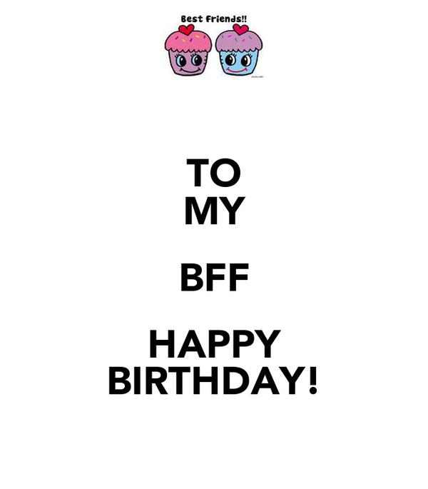 TO MY BFF HAPPY BIRTHDAY!