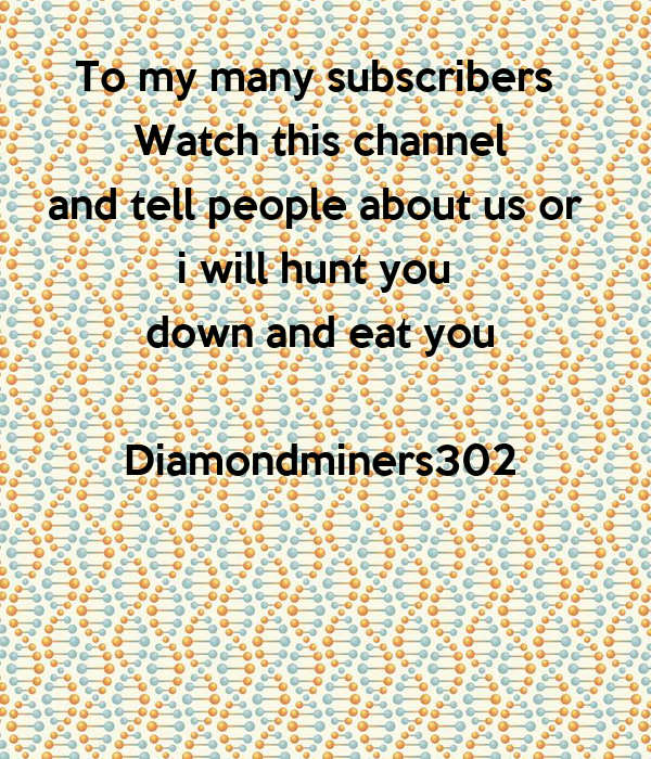 To my many subscribers  Watch this channel and tell people about us or  i will hunt you  down and eat you  Diamondminers302