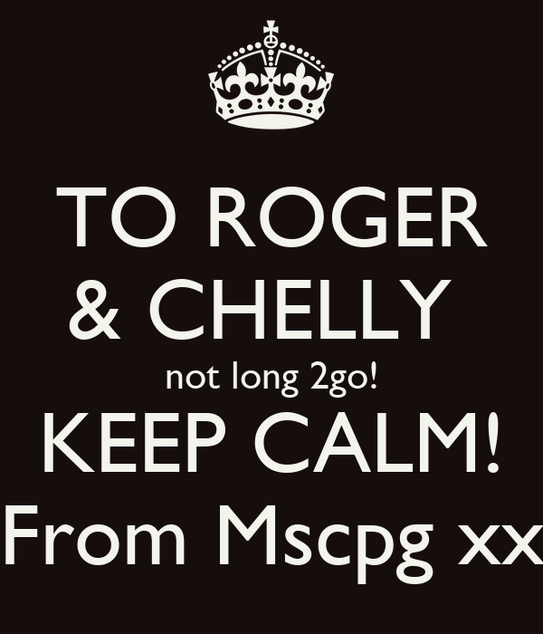 TO ROGER & CHELLY  not long 2go! KEEP CALM! From Mscpg xx