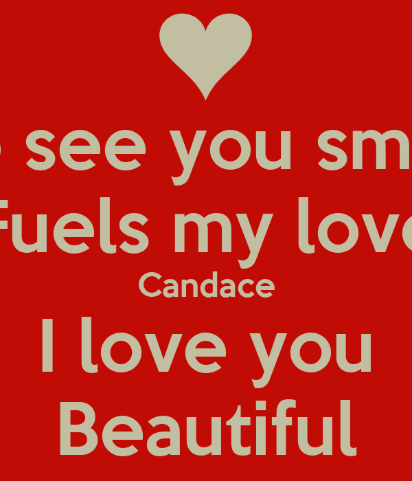To see you smile Fuels my love Candace I love you Beautiful
