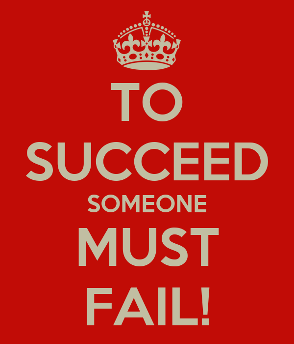 TO SUCCEED SOMEONE MUST FAIL!