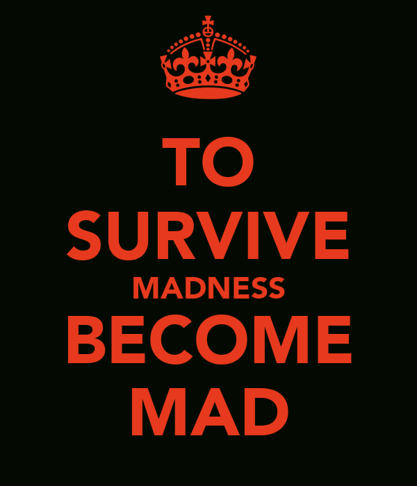 TO SURVIVE MADNESS BECOME MAD