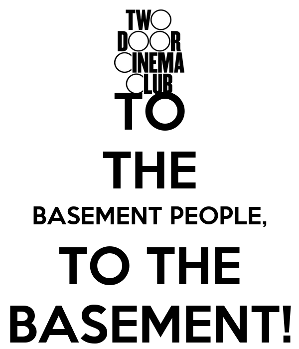 TO THE BASEMENT PEOPLE, TO THE BASEMENT!