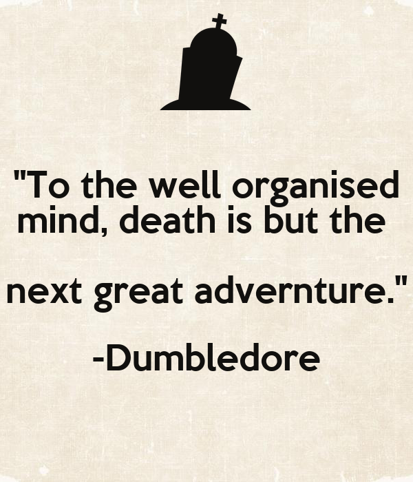 """""""To the well organised mind, death is but the  next great advernture."""" -Dumbledore"""