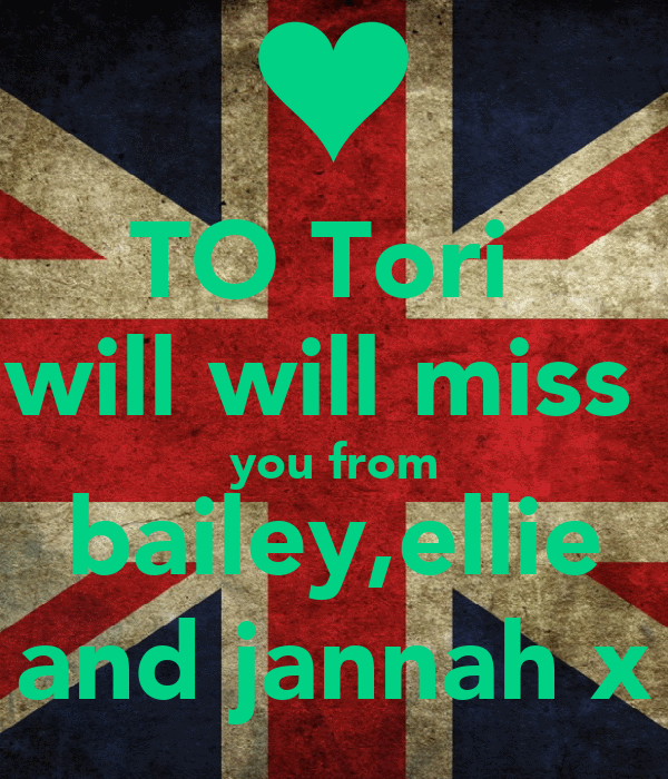 TO Tori  will will miss  you from bailey,ellie and jannah x