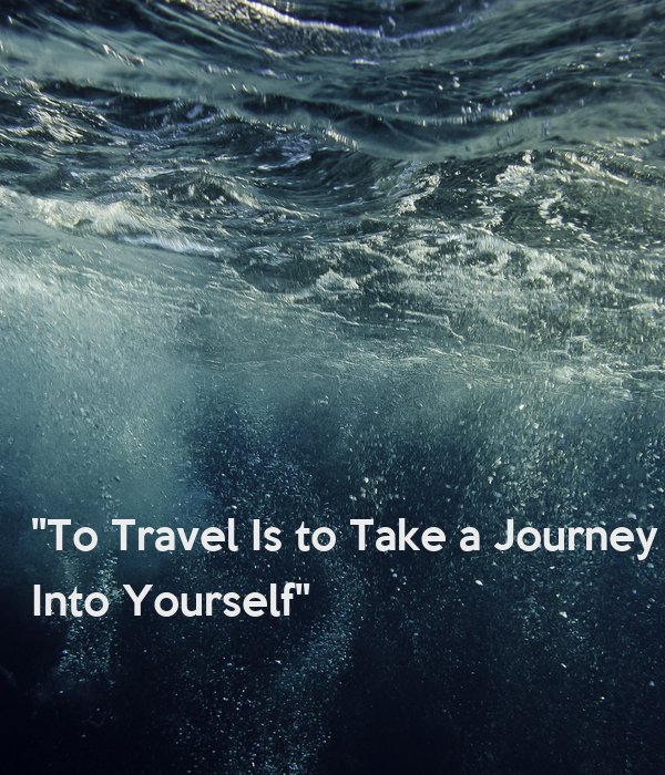 """""""To Travel Is to Take a Journey  Into Yourself""""    Danny Kaye"""