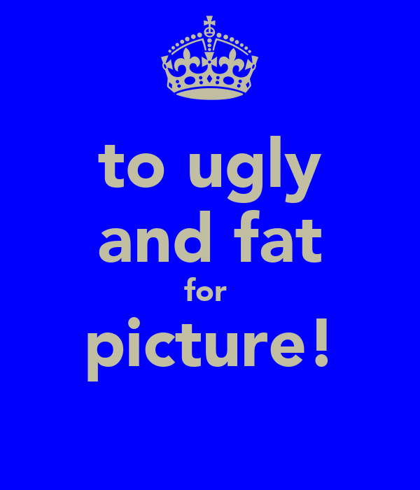 to ugly and fat for   picture!
