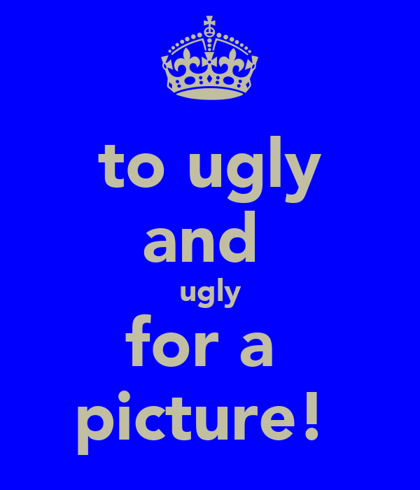 to ugly and  ugly for a  picture!
