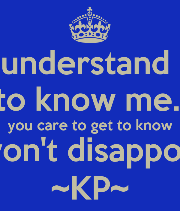 To understand me is to know me.  If you care to get to know me, I won't disappoint you ~KP~