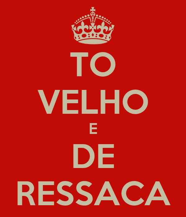 TO VELHO E DE RESSACA