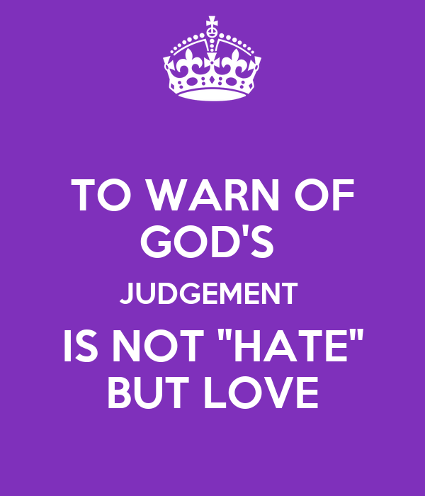 """TO WARN OF GOD'S  JUDGEMENT  IS NOT """"HATE"""" BUT LOVE"""
