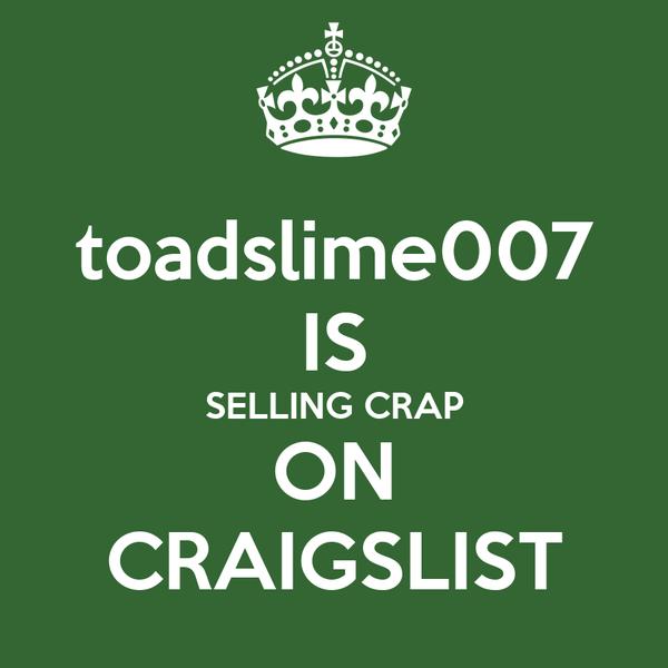 toadslime007 IS SELLING CRAP ON CRAIGSLIST