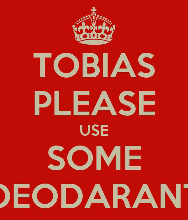 TOBIAS PLEASE USE SOME DEODARANT