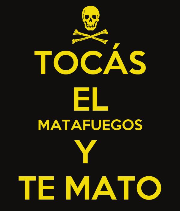 TOCÁS EL MATAFUEGOS Y  TE MATO