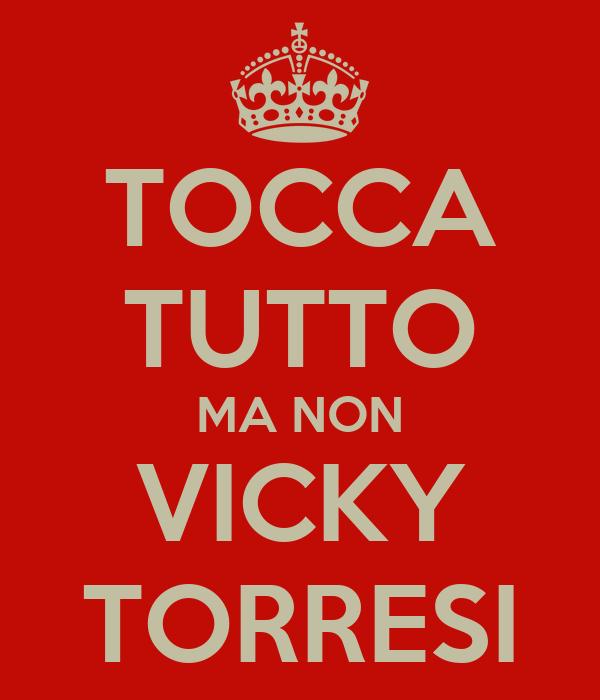 TOCCA TUTTO MA NON VICKY TORRESI