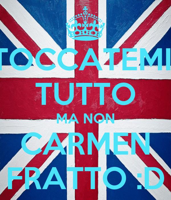 TOCCATEMI  TUTTO MA NON CARMEN FRATTO :D