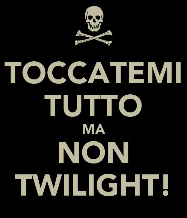 TOCCATEMI TUTTO MA NON TWILIGHT!