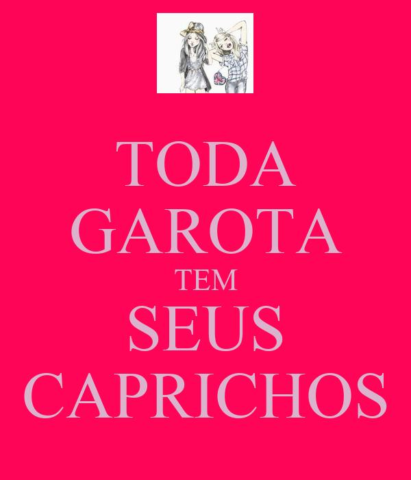 TODA GAROTA TEM SEUS CAPRICHOS