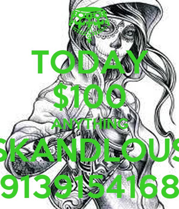TODAY $100 ANYTHING SKANDLOUS 9139154168