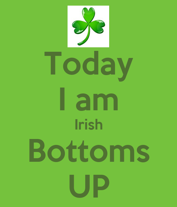Today I am Irish Bottoms UP