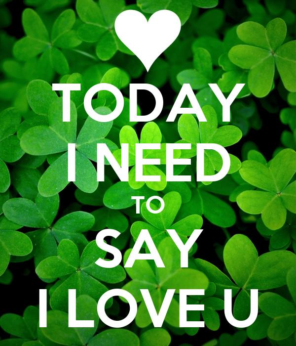 TODAY I NEED TO SAY I LOVE U