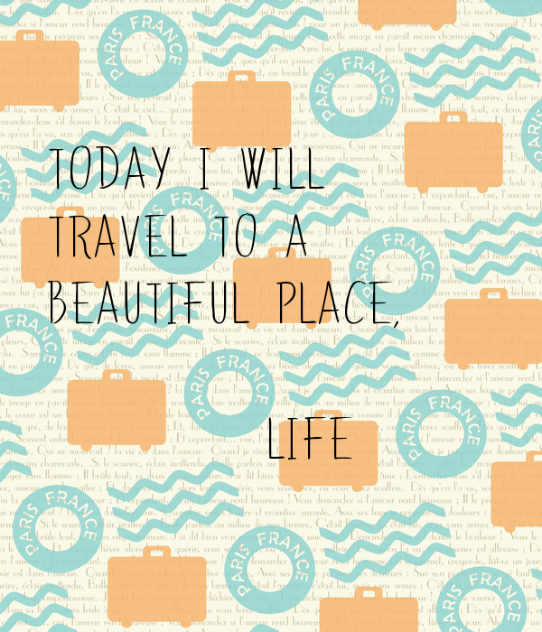 today I will   travel to a   beautiful place,             LIFE