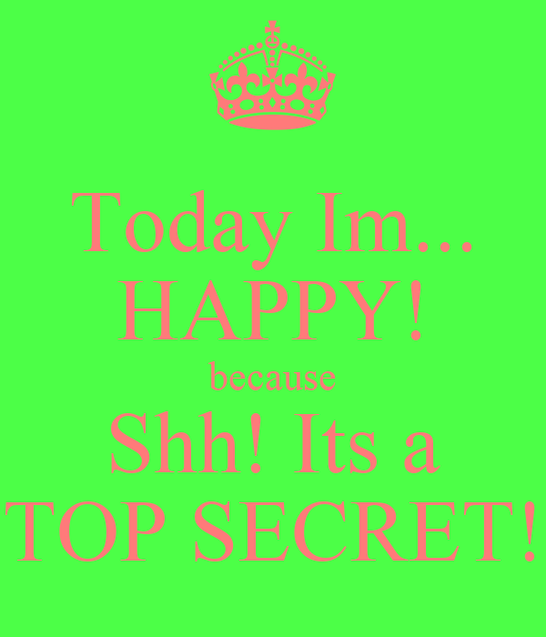 Today Im... HAPPY! because Shh! Its a TOP SECRET!