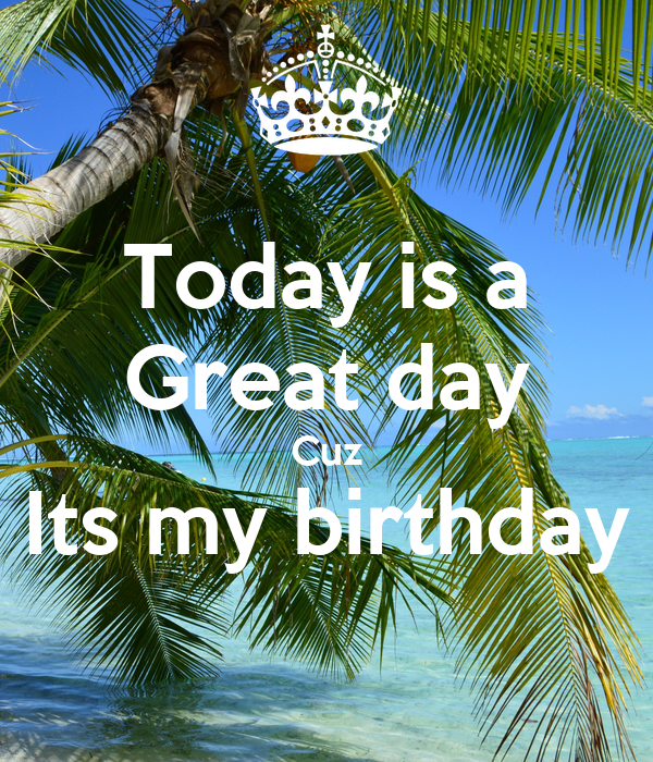 Today is a Great day Cuz Its my birthday