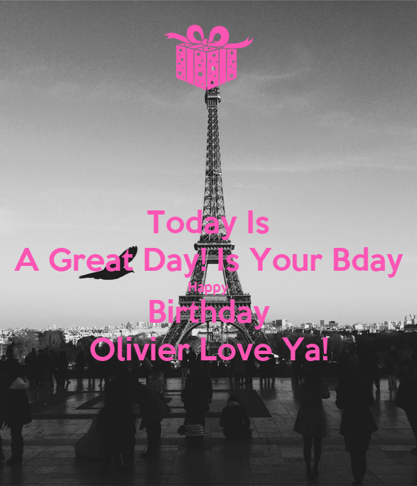 Today Is A Great Day! Is Your Bday Happy Birthday Olivier Love Ya!