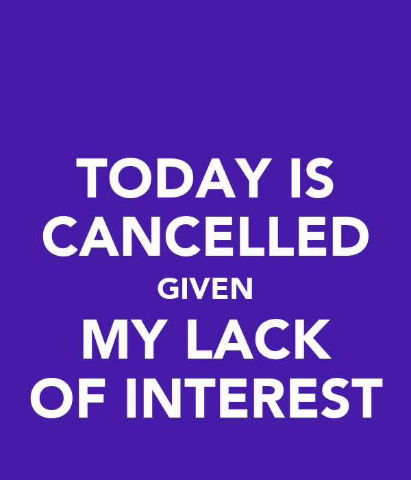 TODAY IS CANCELLED GIVEN MY LACK OF INTEREST